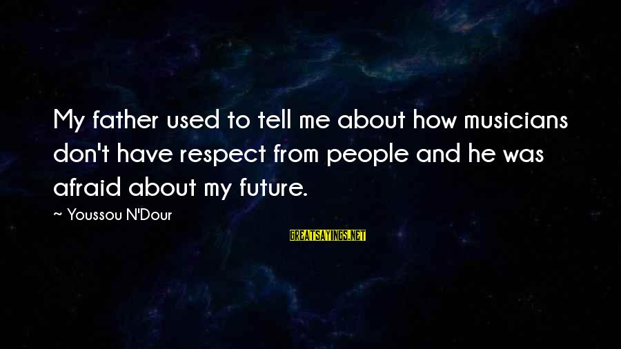 Youssou N'dour Sayings By Youssou N'Dour: My father used to tell me about how musicians don't have respect from people and