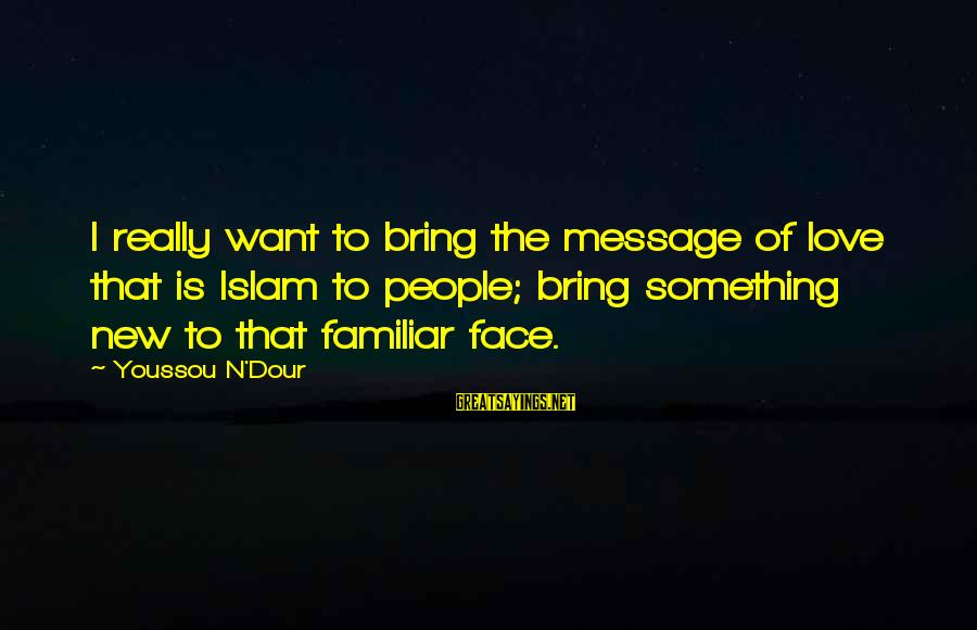 Youssou N'dour Sayings By Youssou N'Dour: I really want to bring the message of love that is Islam to people; bring