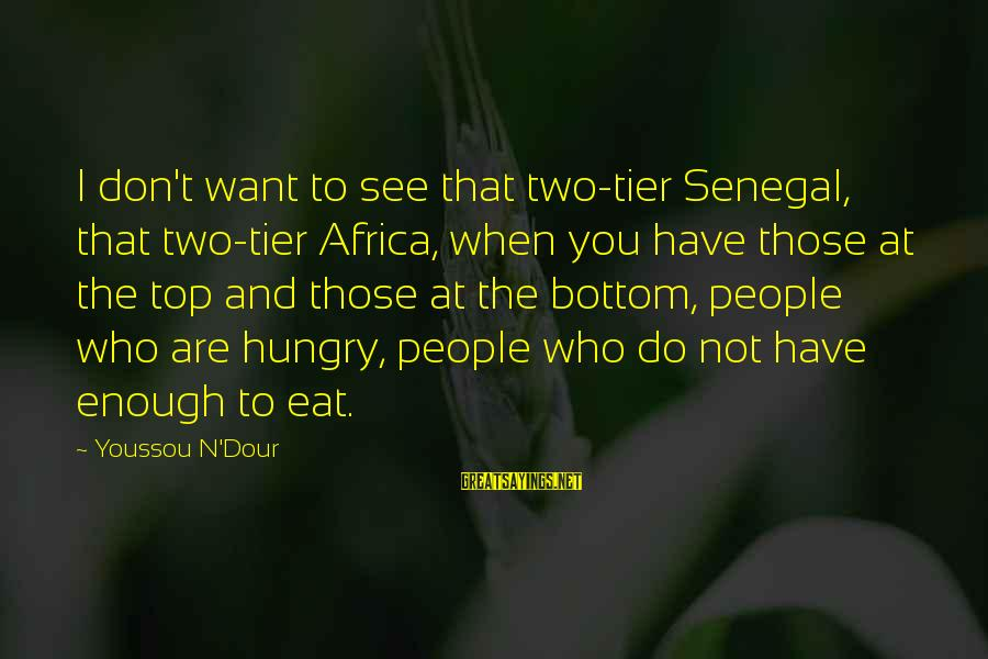 Youssou N'dour Sayings By Youssou N'Dour: I don't want to see that two-tier Senegal, that two-tier Africa, when you have those