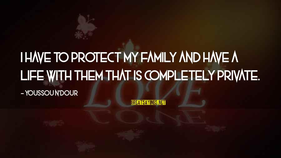 Youssou N'dour Sayings By Youssou N'Dour: I have to protect my family and have a life with them that is completely