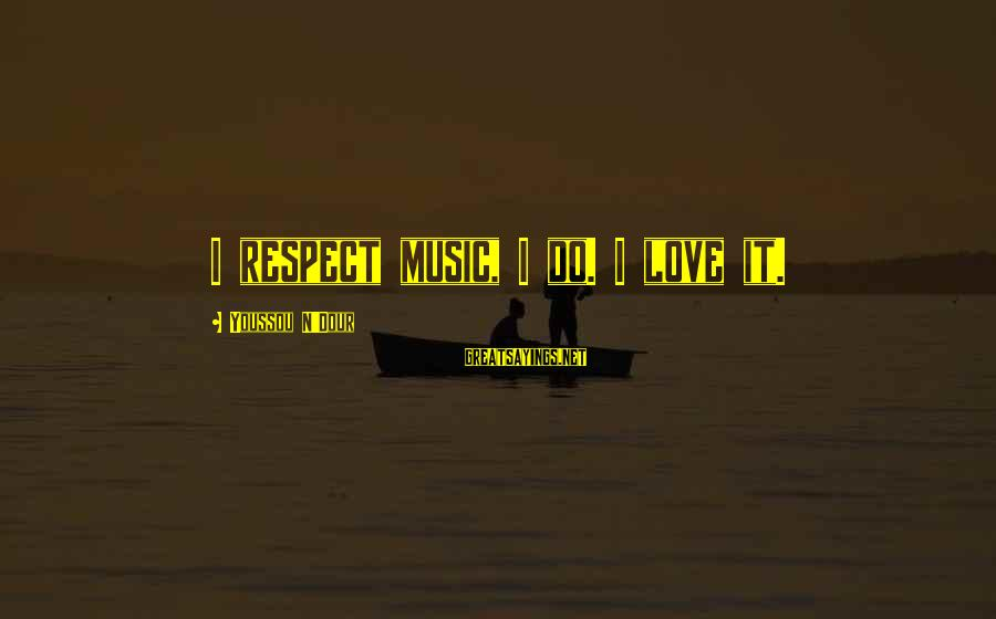 Youssou N'dour Sayings By Youssou N'Dour: I respect music, I do. I love it.