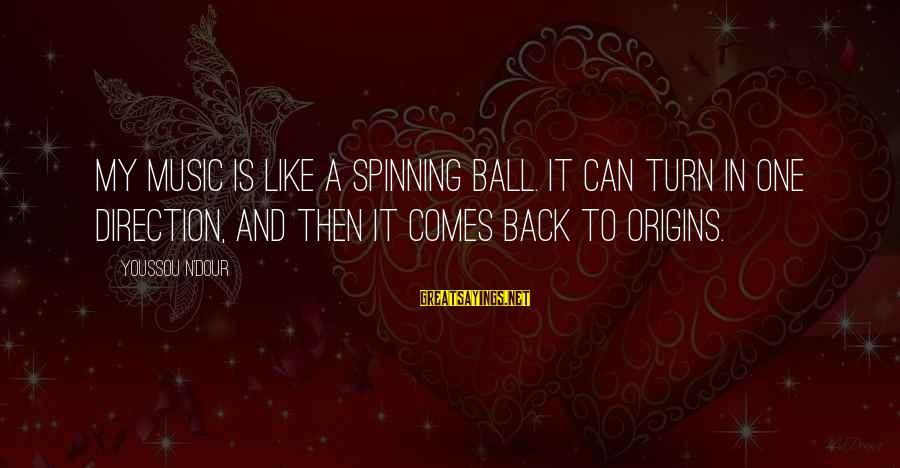 Youssou N'dour Sayings By Youssou N'Dour: My music is like a spinning ball. It can turn in one direction, and then