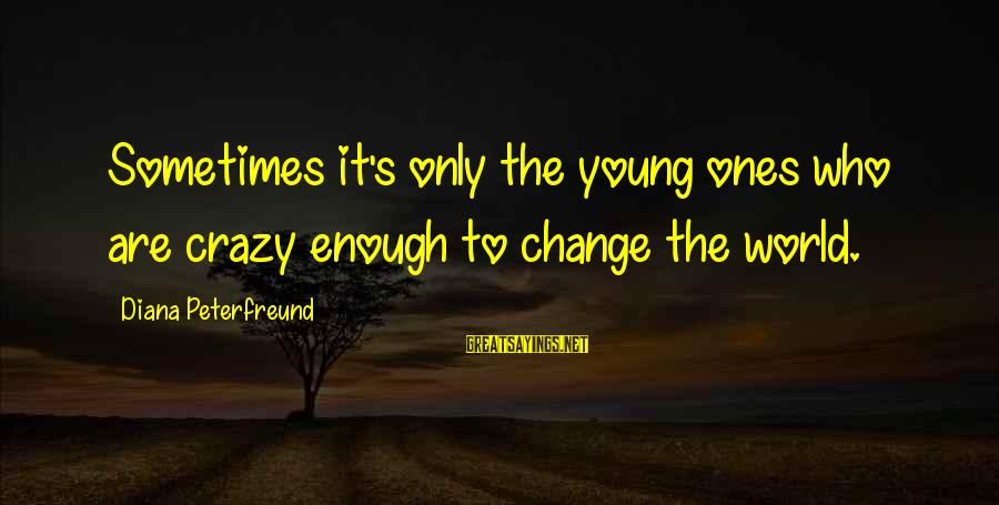 Youth And Revolution Sayings By Diana Peterfreund: Sometimes it's only the young ones who are crazy enough to change the world.