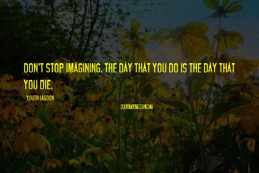 Youth Lagoon Sayings By Youth Lagoon: Don't stop imagining. The day that you do is the day that you die.