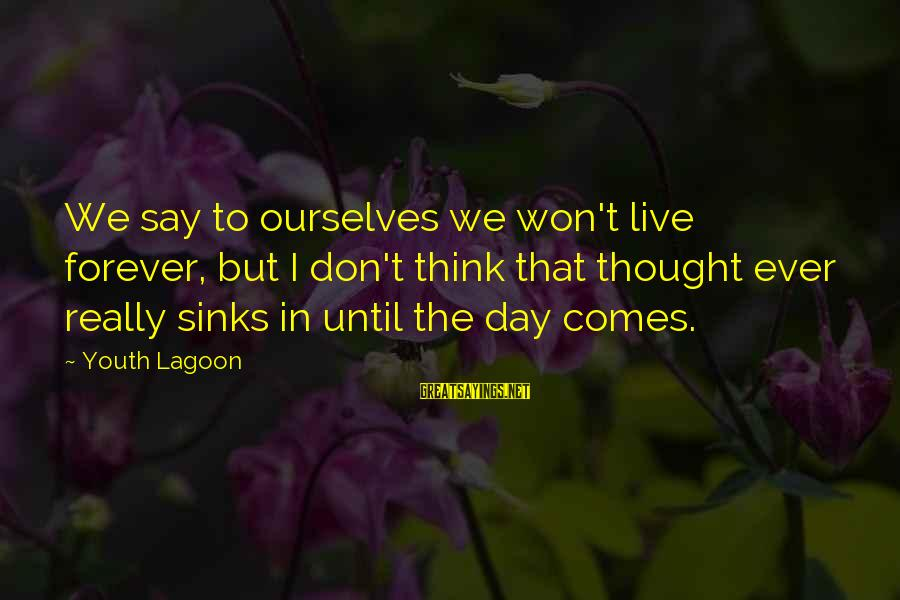 Youth Lagoon Sayings By Youth Lagoon: We say to ourselves we won't live forever, but I don't think that thought ever