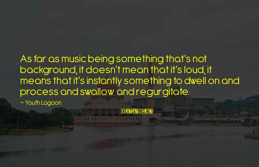 Youth Lagoon Sayings By Youth Lagoon: As far as music being something that's not background, it doesn't mean that it's loud,