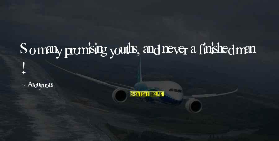 Youths Sayings By Anonymous: S o many promising youths, and never a finished man !