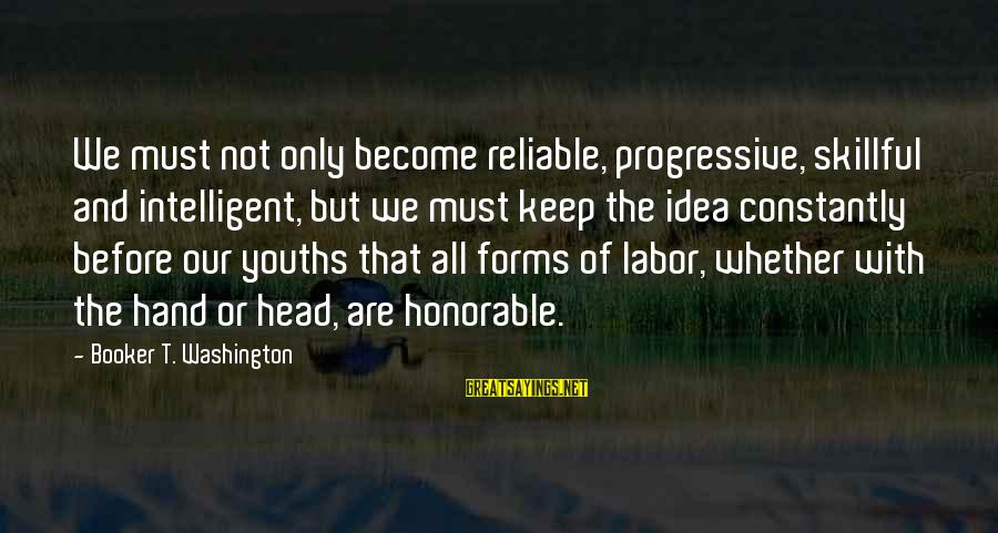 Youths Sayings By Booker T. Washington: We must not only become reliable, progressive, skillful and intelligent, but we must keep the