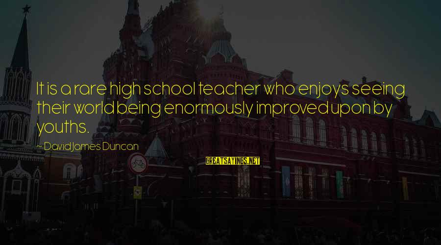 Youths Sayings By David James Duncan: It is a rare high school teacher who enjoys seeing their world being enormously improved