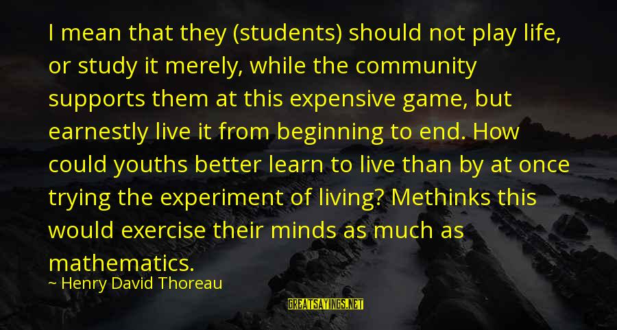 Youths Sayings By Henry David Thoreau: I mean that they (students) should not play life, or study it merely, while the