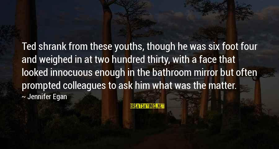 Youths Sayings By Jennifer Egan: Ted shrank from these youths, though he was six foot four and weighed in at