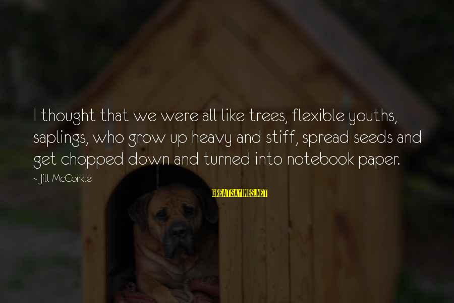 Youths Sayings By Jill McCorkle: I thought that we were all like trees, flexible youths, saplings, who grow up heavy