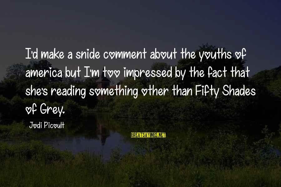 Youths Sayings By Jodi Picoult: I'd make a snide comment about the youths of america but I'm too impressed by
