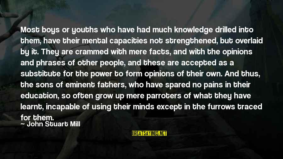 Youths Sayings By John Stuart Mill: Most boys or youths who have had much knowledge drilled into them, have their mental