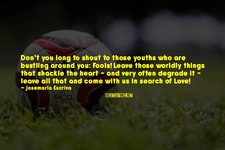 Youths Sayings By Josemaria Escriva: Don't you long to shout to those youths who are bustling around you: Fools! Leave