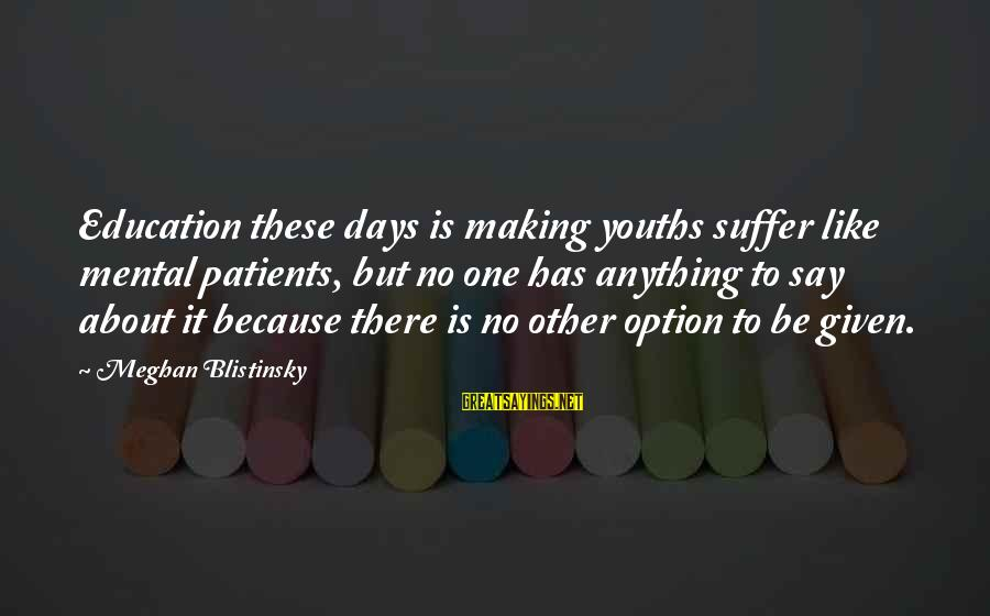 Youths Sayings By Meghan Blistinsky: Education these days is making youths suffer like mental patients, but no one has anything