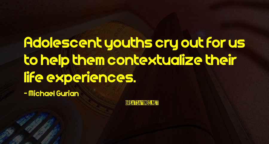 Youths Sayings By Michael Gurian: Adolescent youths cry out for us to help them contextualize their life experiences.