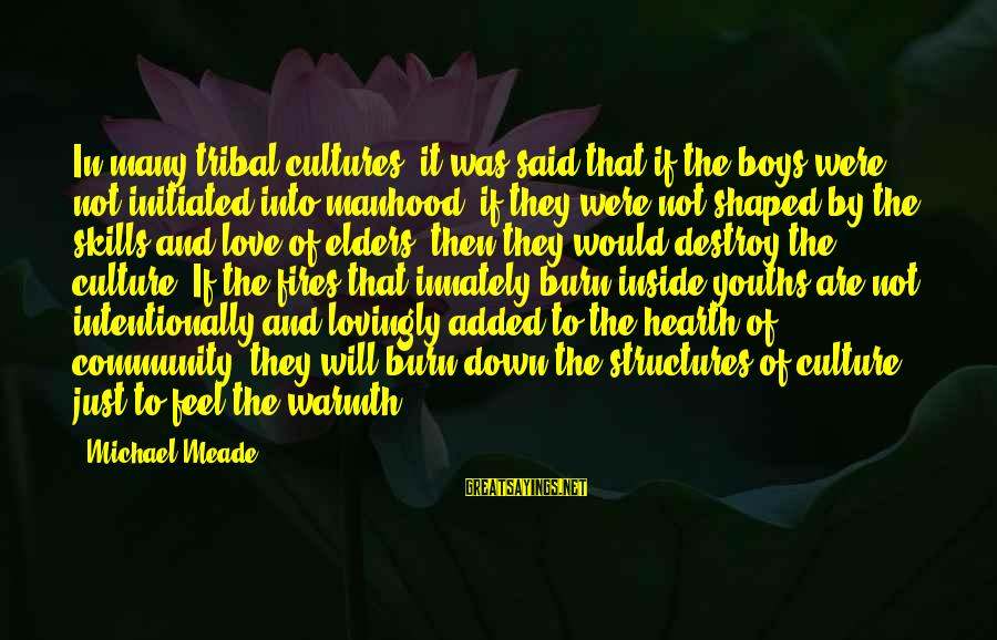 Youths Sayings By Michael Meade: In many tribal cultures, it was said that if the boys were not initiated into