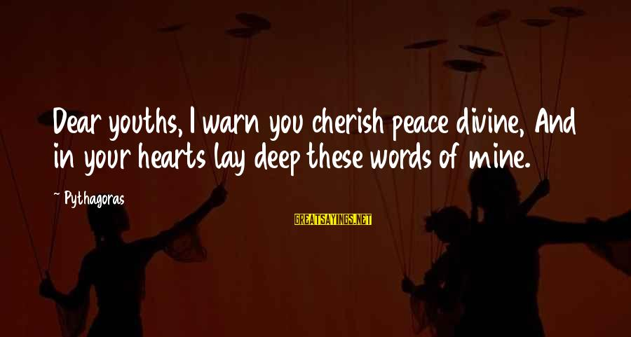 Youths Sayings By Pythagoras: Dear youths, I warn you cherish peace divine, And in your hearts lay deep these