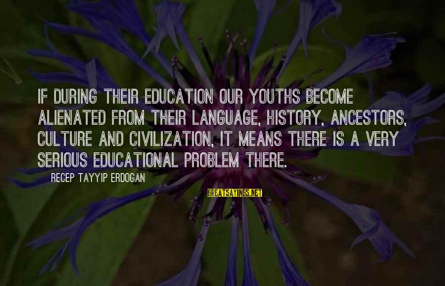 Youths Sayings By Recep Tayyip Erdogan: If during their education our youths become alienated from their language, history, ancestors, culture and