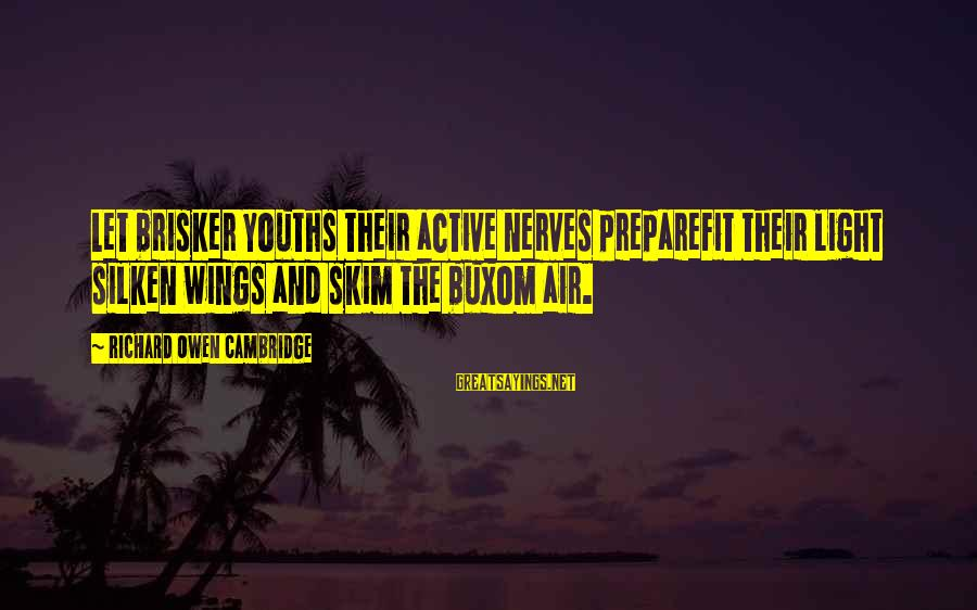 Youths Sayings By Richard Owen Cambridge: Let brisker youths their active nerves prepareFit their light silken wings and skim the buxom