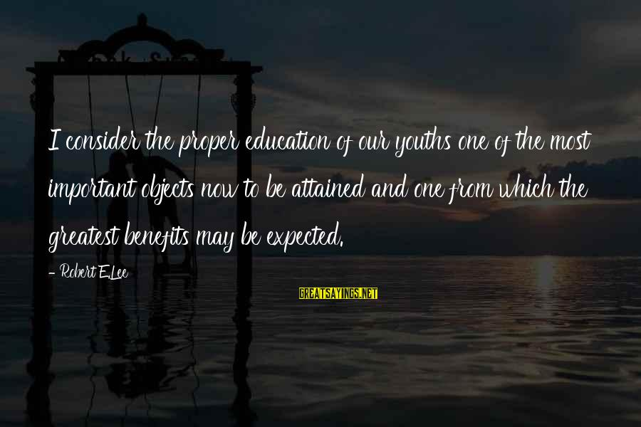 Youths Sayings By Robert E.Lee: I consider the proper education of our youths one of the most important objects now