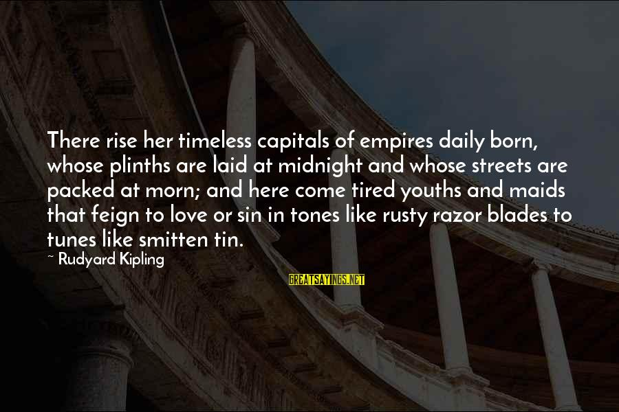 Youths Sayings By Rudyard Kipling: There rise her timeless capitals of empires daily born, whose plinths are laid at midnight