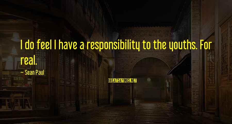 Youths Sayings By Sean Paul: I do feel I have a responsibility to the youths. For real.