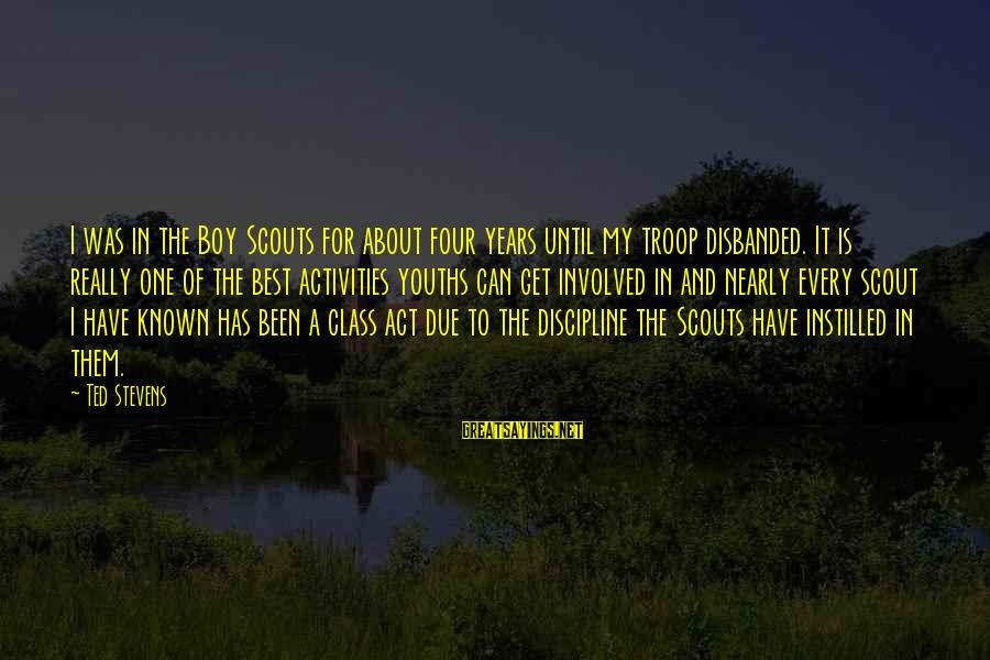 Youths Sayings By Ted Stevens: I was in the Boy Scouts for about four years until my troop disbanded. It