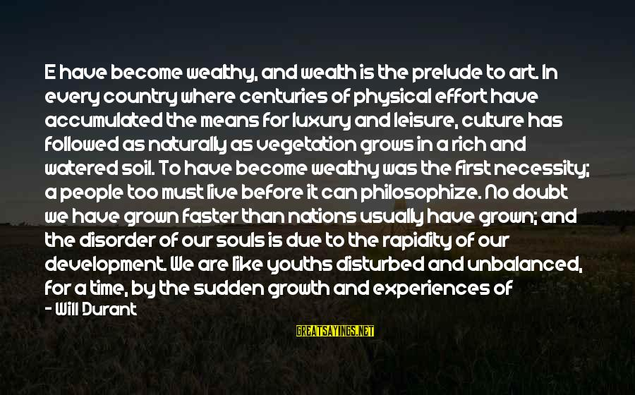 Youths Sayings By Will Durant: E have become wealthy, and wealth is the prelude to art. In every country where