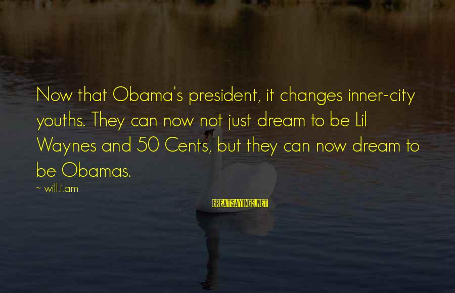 Youths Sayings By Will.i.am: Now that Obama's president, it changes inner-city youths. They can now not just dream to