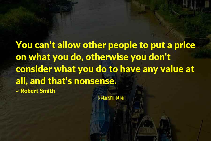 Youtube Friday Movie Sayings By Robert Smith: You can't allow other people to put a price on what you do, otherwise you