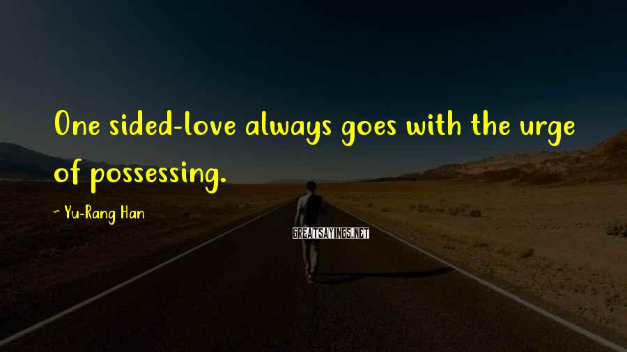 Yu-Rang Han Sayings: One sided-love always goes with the urge of possessing.