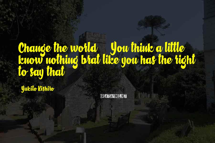 Yukito Kishiro Sayings: Change the world...!?You think a little know-nothing brat like you has the right to say