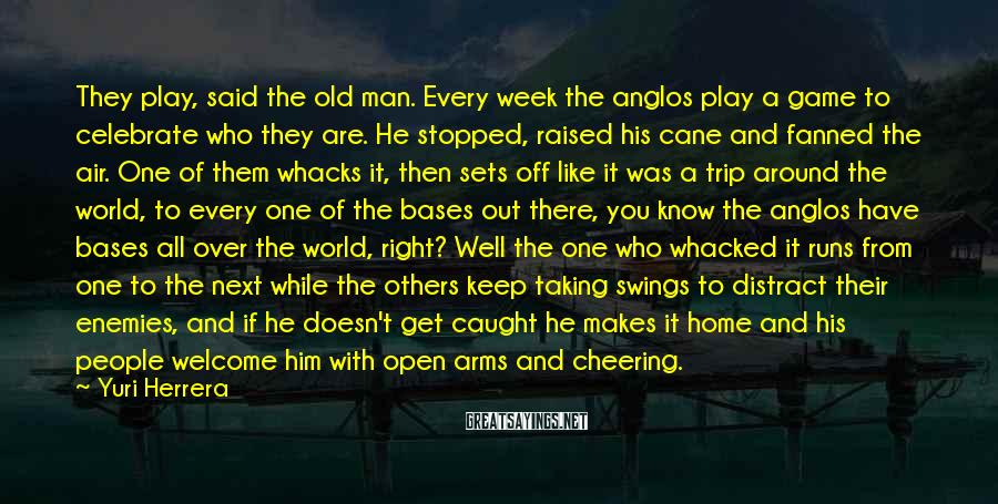 Yuri Herrera Sayings: They play, said the old man. Every week the anglos play a game to celebrate