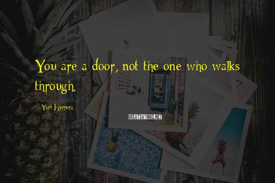 Yuri Herrera Sayings: You are a door, not the one who walks through.