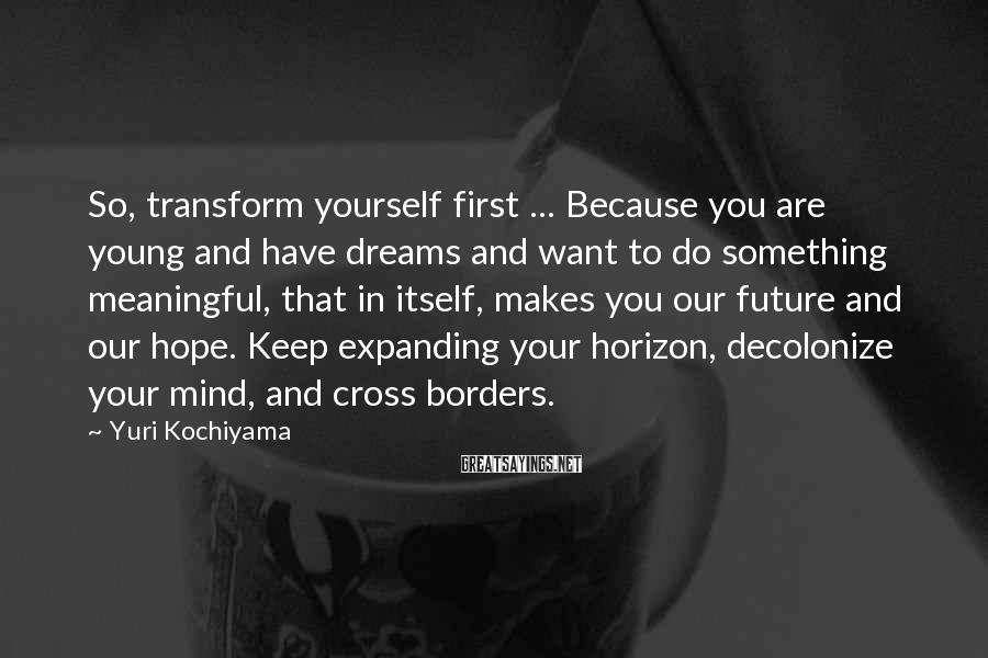 Yuri Kochiyama Sayings: So, transform yourself first ... Because you are young and have dreams and want to