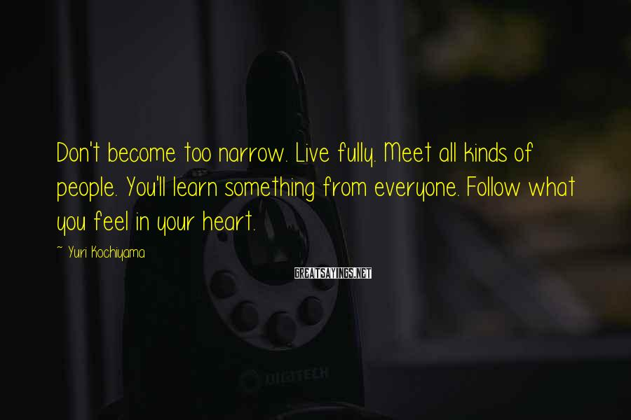 Yuri Kochiyama Sayings: Don't become too narrow. Live fully. Meet all kinds of people. You'll learn something from