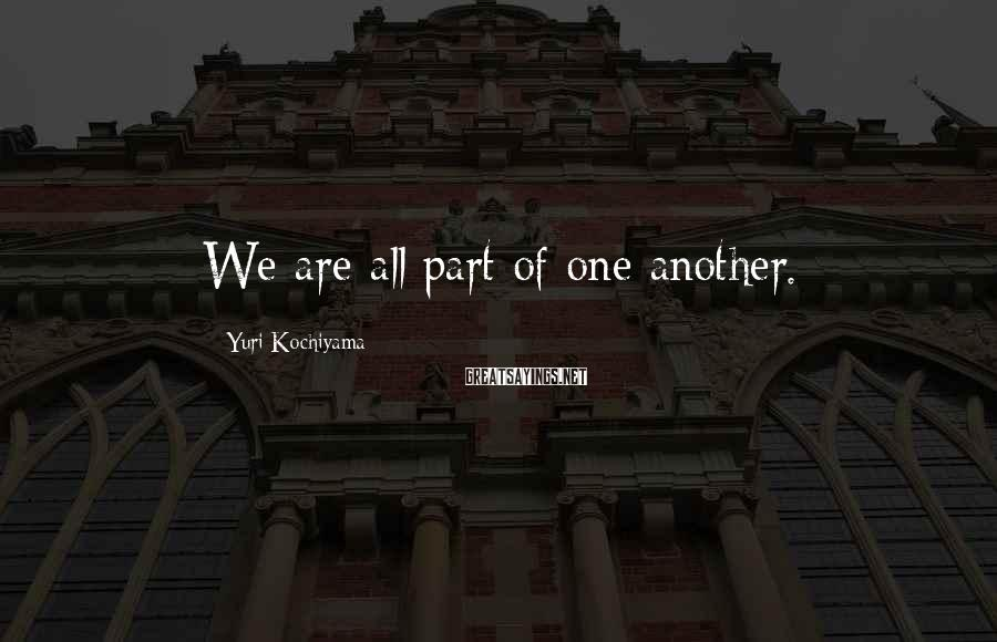 Yuri Kochiyama Sayings: We are all part of one another.