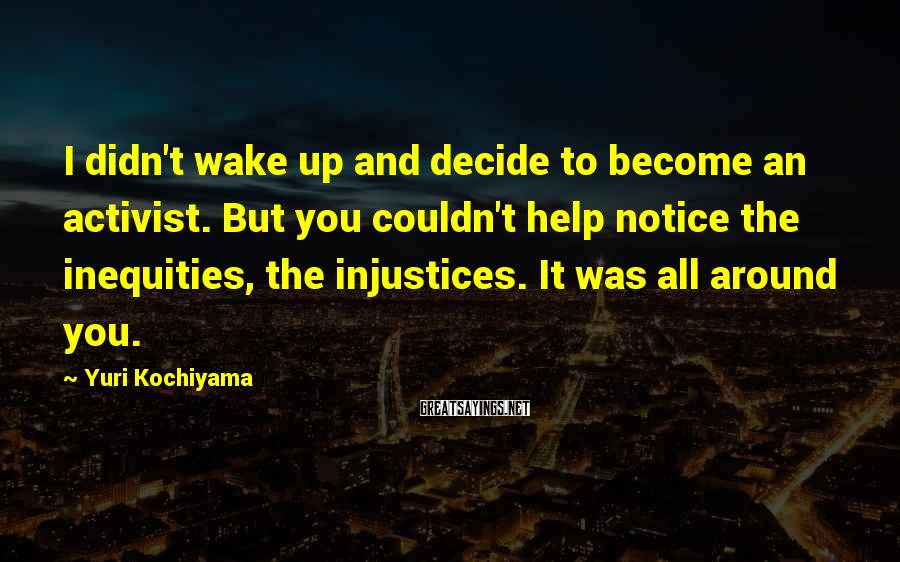 Yuri Kochiyama Sayings: I didn't wake up and decide to become an activist. But you couldn't help notice