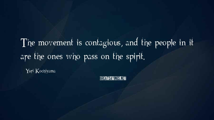 Yuri Kochiyama Sayings: The movement is contagious, and the people in it are the ones who pass on