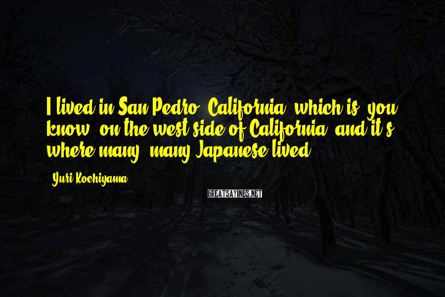 Yuri Kochiyama Sayings: I lived in San Pedro, California, which is, you know, on the west side of