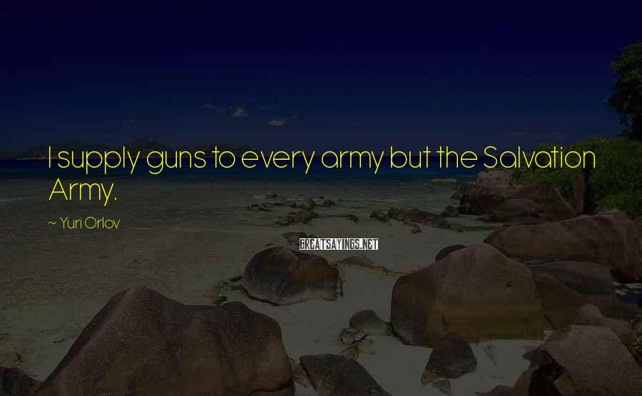 Yuri Orlov Sayings: I supply guns to every army but the Salvation Army.