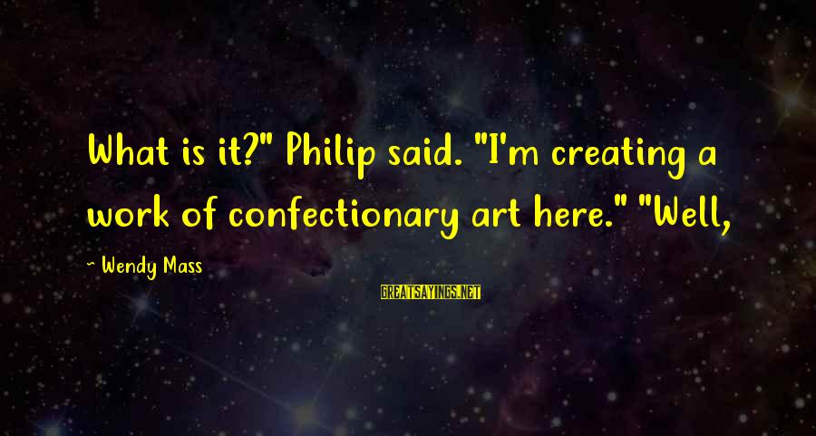 "Yusei Fudo Sayings By Wendy Mass: What is it?"" Philip said. ""I'm creating a work of confectionary art here."" ""Well,"