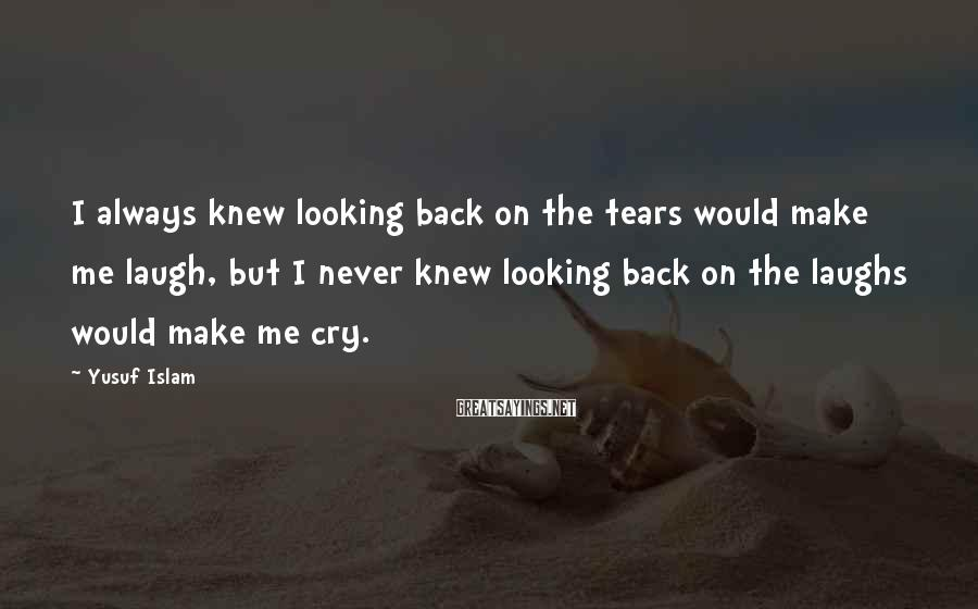 Yusuf Islam Sayings: I always knew looking back on the tears would make me laugh, but I never