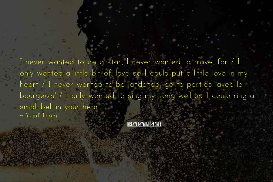 Yusuf Islam Sayings: I never wanted to be a star, I never wanted to travel far / I