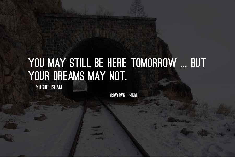 Yusuf Islam Sayings: You may still be here tomorrow ... but your dreams may not.