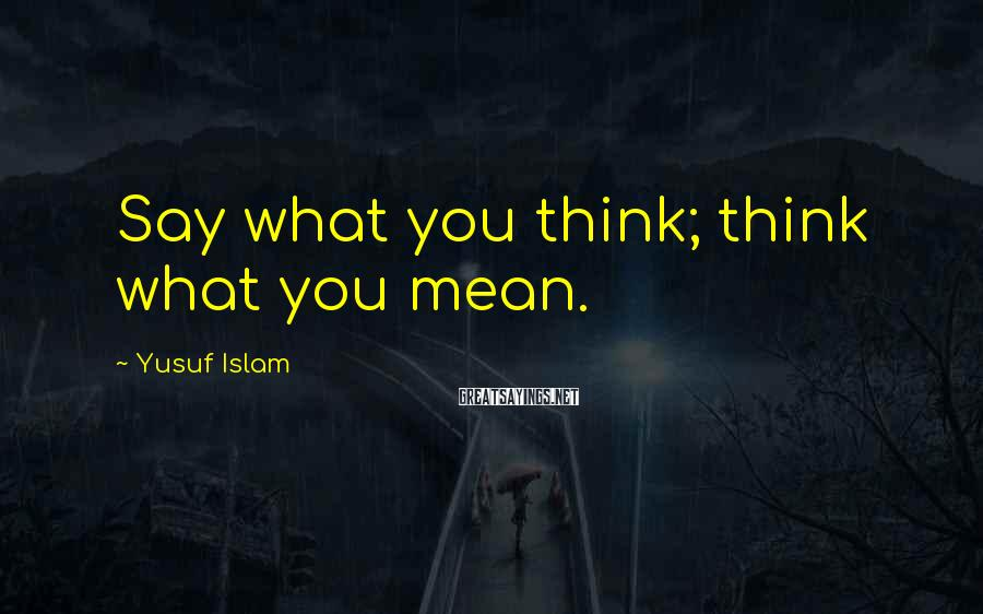 Yusuf Islam Sayings: Say what you think; think what you mean.