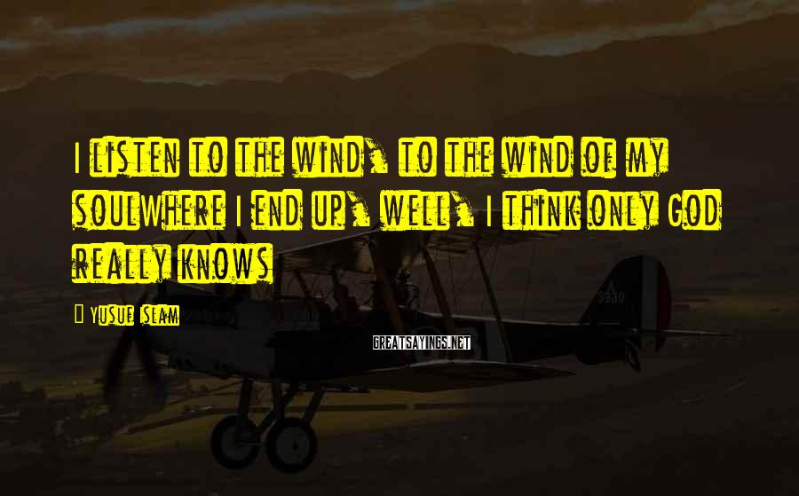 Yusuf Islam Sayings: I listen to the wind, to the wind of my soulWhere I end up, well,