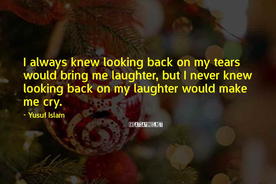 Yusuf Islam Sayings: I always knew looking back on my tears would bring me laughter, but I never